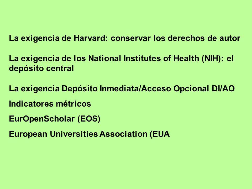 La exigencia de Harvard: conservar los derechos de autor La exigencia de los National Institutes of Health (NIH): el depósito central La exigencia Depósito Inmediata/Acceso Opcional DI/AO Indicatores métricos EurOpenScholar (EOS) European Universities Association (EUA