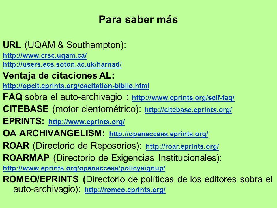 Para saber más URL (UQAM & Southampton): http://www.crsc.uqam.ca/ http://users.ecs.soton.ac.uk/harnad/ Ventaja de citaciones AL: http://opcit.eprints.org/oacitation-biblio.html FAQ sobra el auto-archivagio : http://www.eprints.org/self-faq/ http://www.eprints.org/self-faq/ CITEBASE (motor cientométrico): http://citebase.eprints.org/ http://citebase.eprints.org/ EPRINTS: http://www.eprints.org/ http://www.eprints.org/ OA ARCHIVANGELISM: http://openaccess.eprints.org/ http://openaccess.eprints.org/ ROAR (Directorio de Reposorios): http://roar.eprints.org/ http://roar.eprints.org/ ROARMAP (Directorio de Exigencias Institucionales): http://www.eprints.org/openaccess/policysignup/ ROMEO/EPRINTS (Directorio de políticas de los editores sobra el auto-archivagio): http://romeo.eprints.org/ http://romeo.eprints.org/