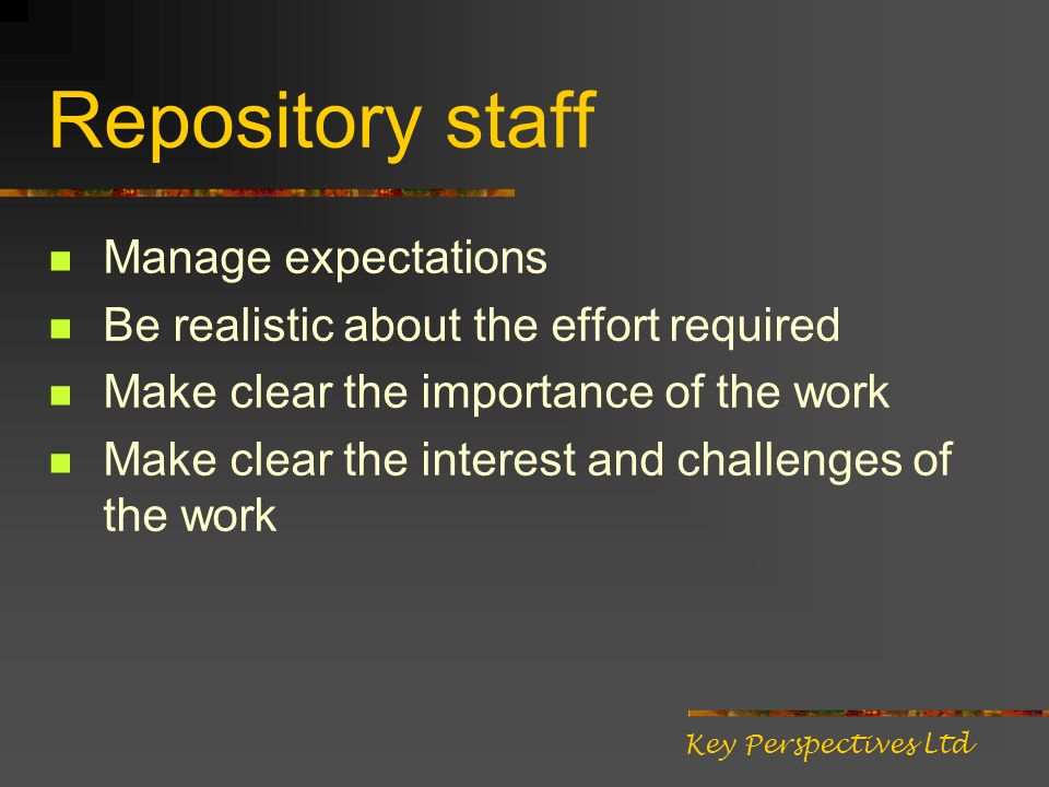 Repository staff Manage expectations Be realistic about the effort required Make clear the importance of the work Make clear the interest and challeng
