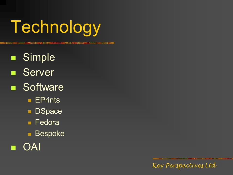 Technology Simple Server Software EPrints DSpace Fedora Bespoke OAI Key Perspectives Ltd