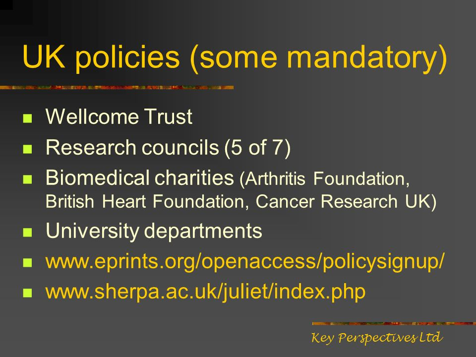 UK policies (some mandatory) Wellcome Trust Research councils (5 of 7) Biomedical charities (Arthritis Foundation, British Heart Foundation, Cancer Re