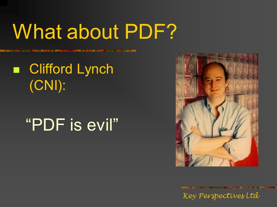 What about PDF? Clifford Lynch (CNI): PDF is evil Key Perspectives Ltd