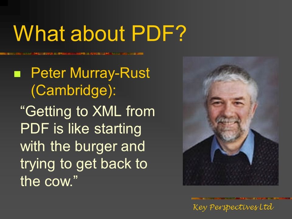 What about PDF? Peter Murray-Rust (Cambridge): Getting to XML from PDF is like starting with the burger and trying to get back to the cow. Key Perspec