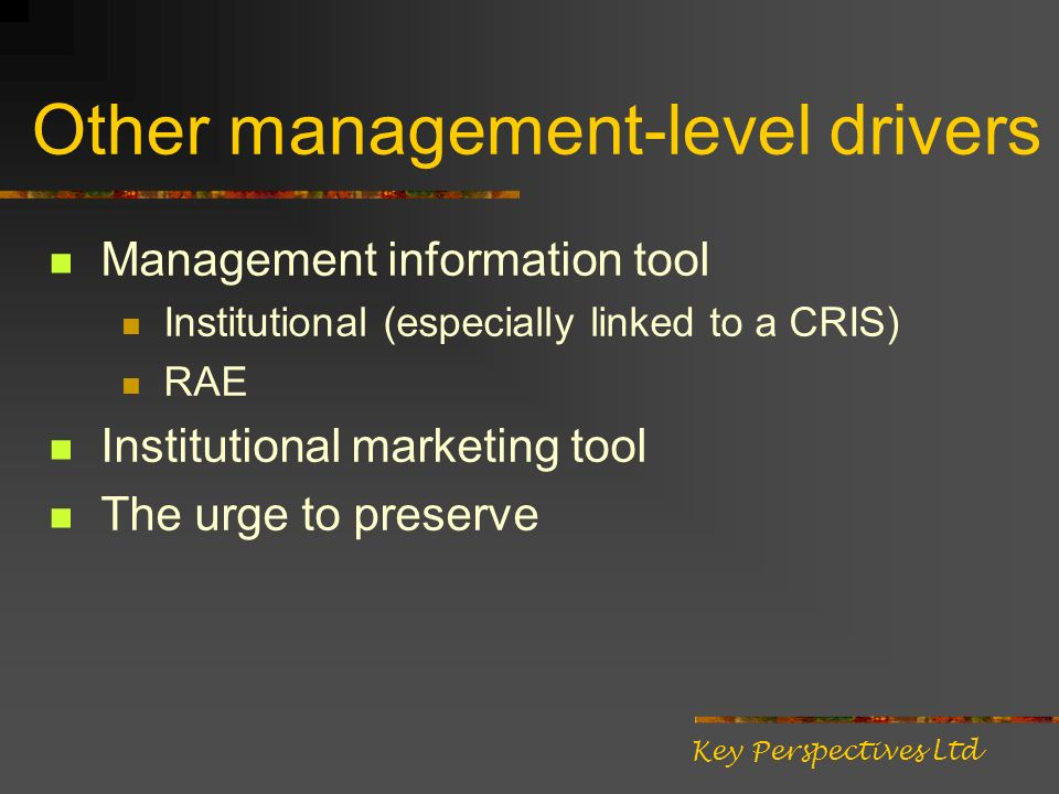 Other management-level drivers Management information tool Institutional (especially linked to a CRIS) RAE Institutional marketing tool The urge to pr