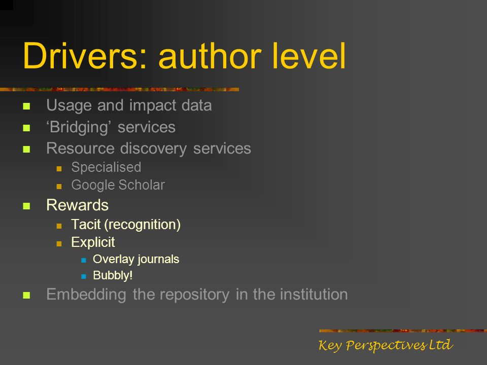 Drivers: author level Usage and impact data Bridging services Resource discovery services Specialised Google Scholar Rewards Tacit (recognition) Expli
