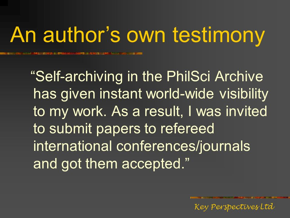 Self-archiving in the PhilSci Archive has given instant world-wide visibility to my work. As a result, I was invited to submit papers to refereed inte