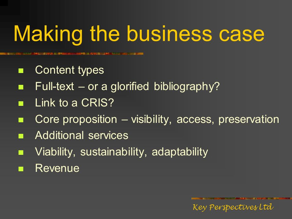 Making the business case Content types Full-text – or a glorified bibliography? Link to a CRIS? Core proposition – visibility, access, preservation Ad