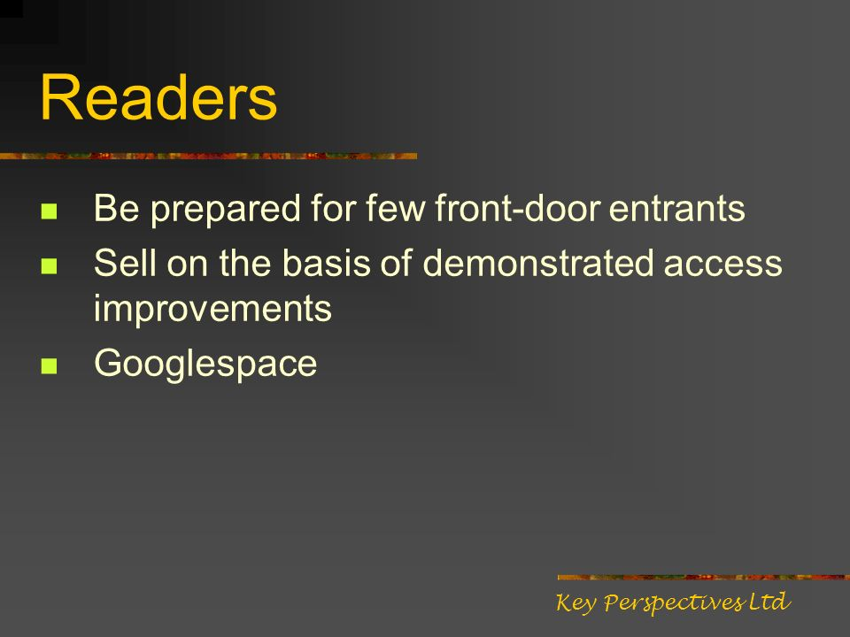 Readers Be prepared for few front-door entrants Sell on the basis of demonstrated access improvements Googlespace Key Perspectives Ltd