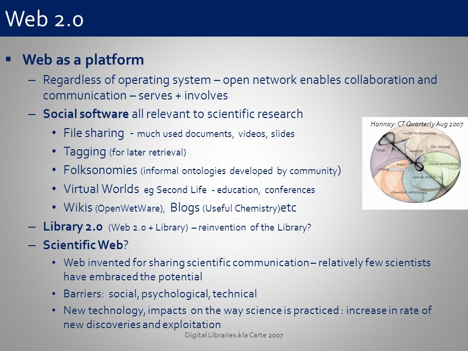 Web 2.0 Web as a platform – Regardless of operating system – open network enables collaboration and communication – serves + involves – Social software all relevant to scientific research File sharing - much used documents, videos, slides Tagging (for later retrieval) Folksonomies (informal ontologies developed by community ) Virtual Worlds eg Second Life - education, conferences Wikis (OpenWetWare), Blogs (Useful Chemistry) etc – Library 2.0 (Web 2.0 + Library) – reinvention of the Library.