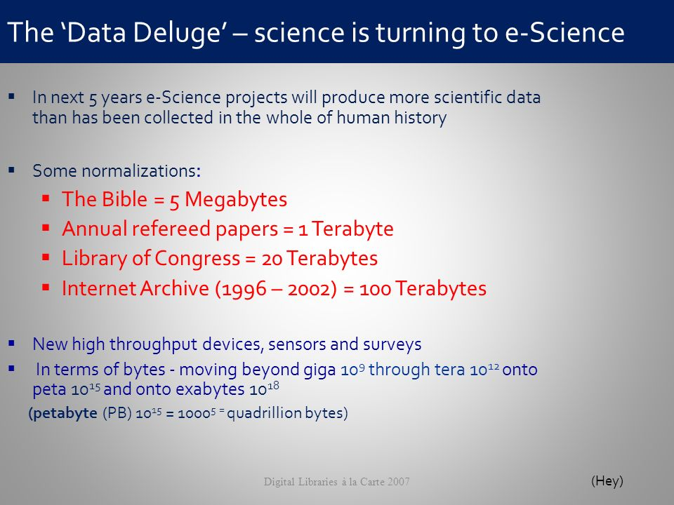 The Data Deluge – science is turning to e-Science Digital Libraries à la Carte 2007 In next 5 years e-Science projects will produce more scientific data than has been collected in the whole of human history Some normalizations : The Bible = 5 Megabytes Annual refereed papers = 1 Terabyte Library of Congress = 20 Terabytes Internet Archive (1996 – 2002) = 100 Terabytes New high throughput devices, sensors and surveys In terms of bytes - moving beyond giga 10 9 through tera 10 12 onto peta 10 15 and onto exabytes 10 18 (petabyte (PB) 10 15 = 1000 5 = quadrillion bytes) (Hey)