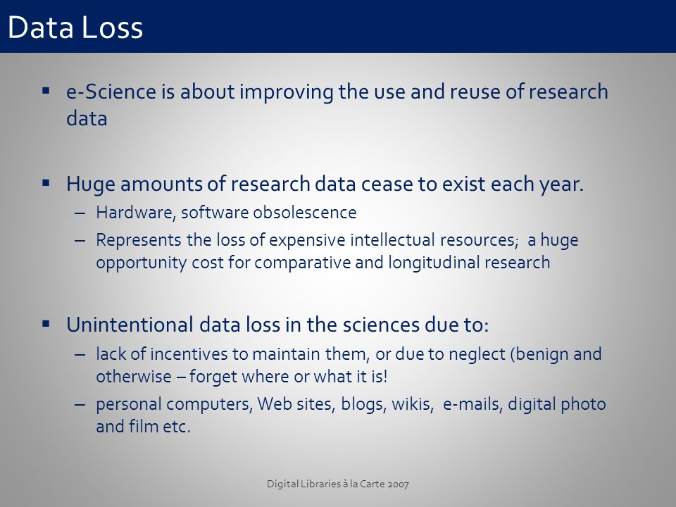 Data Loss e-Science is about improving the use and reuse of research data Huge amounts of research data cease to exist each year.