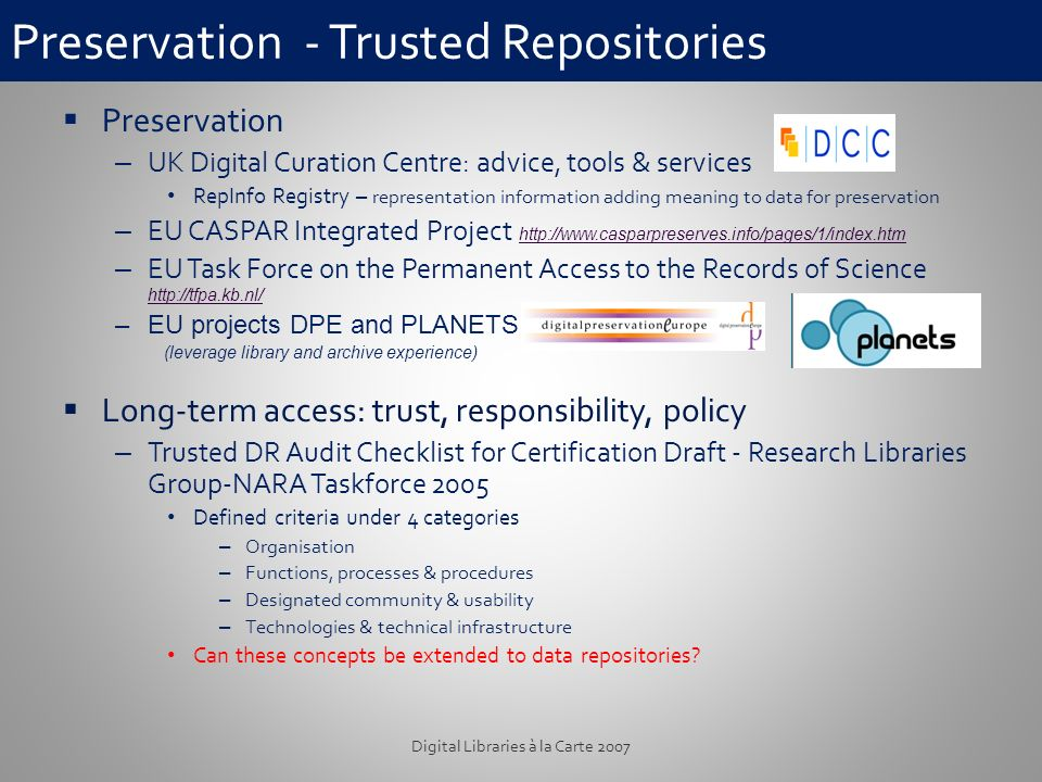 Preservation - Trusted Repositories Preservation – UK Digital Curation Centre: advice, tools & services RepInfo Registry – representation information adding meaning to data for preservation – EU CASPAR Integrated Project http://www.casparpreserves.info/pages/1/index.htm http://www.casparpreserves.info/pages/1/index.htm – EU Task Force on the Permanent Access to the Records of Science http://tfpa.kb.nl/ http://tfpa.kb.nl/ –EU projects DPE and PLANETS (leverage library and archive experience) Long-term access: trust, responsibility, policy – Trusted DR Audit Checklist for Certification Draft - Research Libraries Group-NARA Taskforce 2005 Defined criteria under 4 categories – Organisation – Functions, processes & procedures – Designated community & usability – Technologies & technical infrastructure Can these concepts be extended to data repositories.