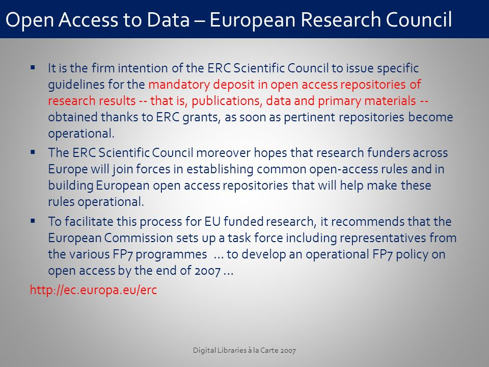 Open Access to Data – European Research Council It is the firm intention of the ERC Scientific Council to issue specific guidelines for the mandatory deposit in open access repositories of research results -- that is, publications, data and primary materials -- obtained thanks to ERC grants, as soon as pertinent repositories become operational.