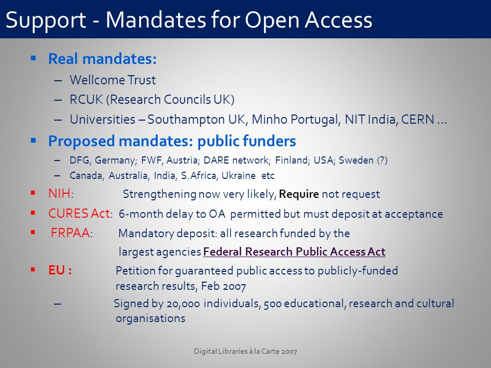 Support - Mandates for Open Access Real mandates: – Wellcome Trust – RCUK (Research Councils UK) – Universities – Southampton UK, Minho Portugal, NIT India, CERN … Proposed mandates: public funders – DFG, Germany; FWF, Austria; DARE network; Finland; USA; Sweden (?) – Canada, Australia, India, S.Africa, Ukraine etc NIH: Strengthening now very likely, Require not request CURES Act: 6-month delay to OA permitted but must deposit at acceptance FRPAA: Mandatory deposit: all research funded by the largest agencies Federal Research Public Access ActFederal Research Public Access Act EU : Petition for guaranteed public access to publicly-funded research results, Feb 2007 – Signed by 20,000 individuals, 500 educational, research and cultural organisations Digital Libraries à la Carte 2007