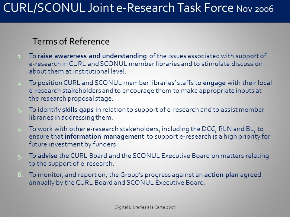 CURL/SCONUL Joint e-Research Task Force Nov 2006 Digital Libraries à la Carte 2007 1.To raise awareness and understanding of the issues associated with support of e-research in CURL and SCONUL member libraries and to stimulate discussion about them at institutional level.