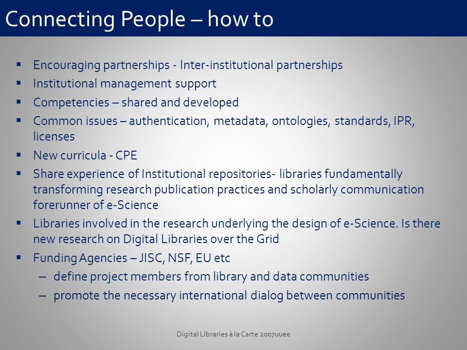 Connecting People – how to Encouraging partnerships - Inter-institutional partnerships Institutional management support Competencies – shared and developed Common issues – authentication, metadata, ontologies, standards, IPR, licenses New curricula - CPE Share experience of Institutional repositories- libraries fundamentally transforming research publication practices and scholarly communication forerunner of e-Science Libraries involved in the research underlying the design of e-Science.