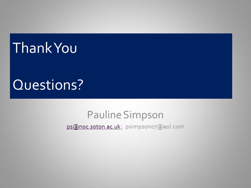 Thank You Questions? Pauline Simpson ps@noc.soton.ac.ukps@noc.soton.ac.uk ; psimpson07@aol.com