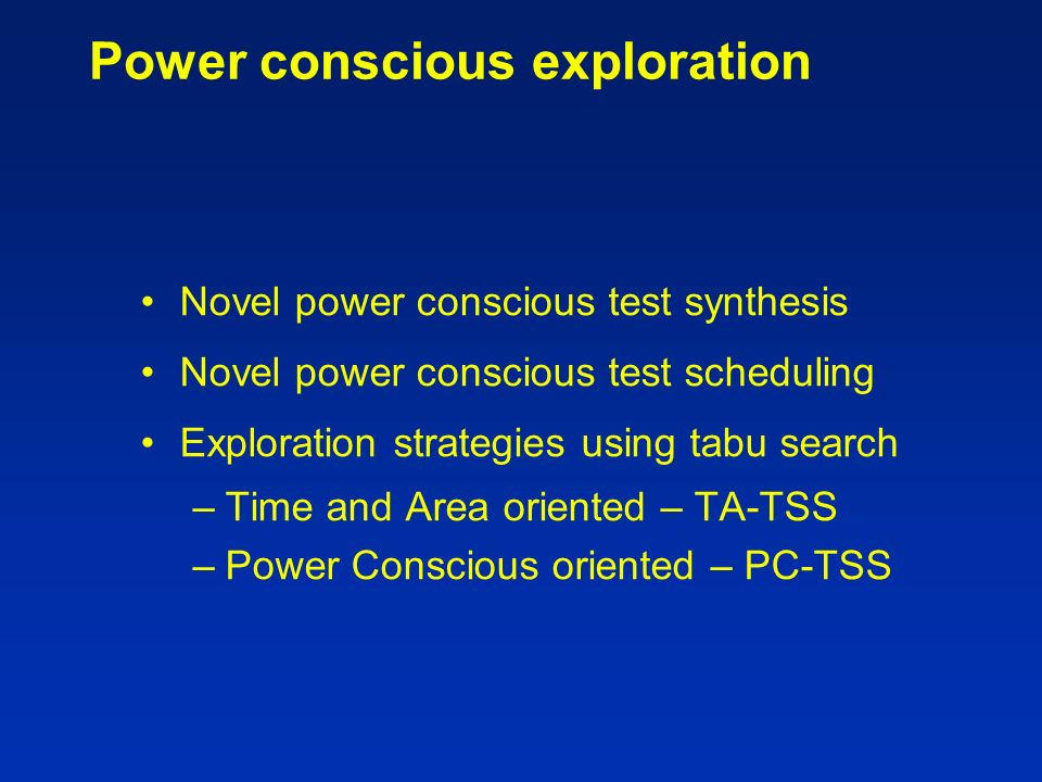 Power conscious exploration Novel power conscious test synthesis Novel power conscious test scheduling Exploration strategies using tabu search –Time and Area oriented – TA-TSS –Power Conscious oriented – PC-TSS