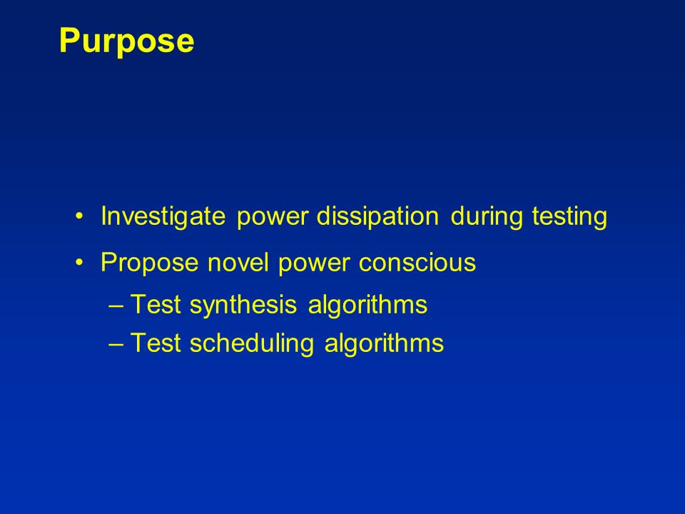 Purpose Investigate power dissipation during testing Propose novel power conscious –Test synthesis algorithms –Test scheduling algorithms