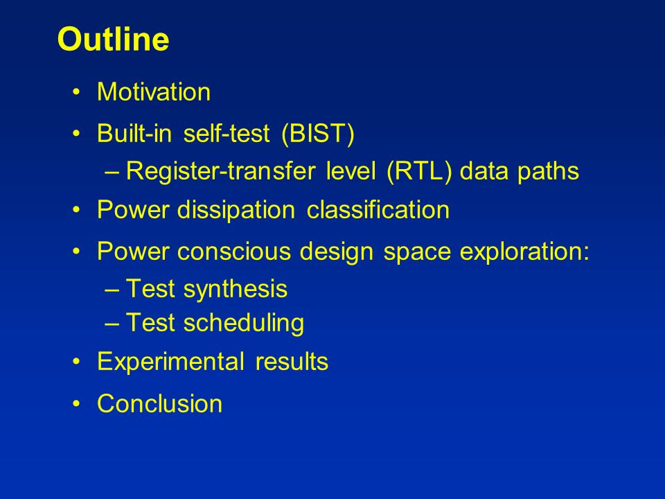 Outline Motivation Built-in self-test (BIST) –Register-transfer level (RTL) data paths Power dissipation classification Power conscious design space exploration: –Test synthesis –Test scheduling Experimental results Conclusion