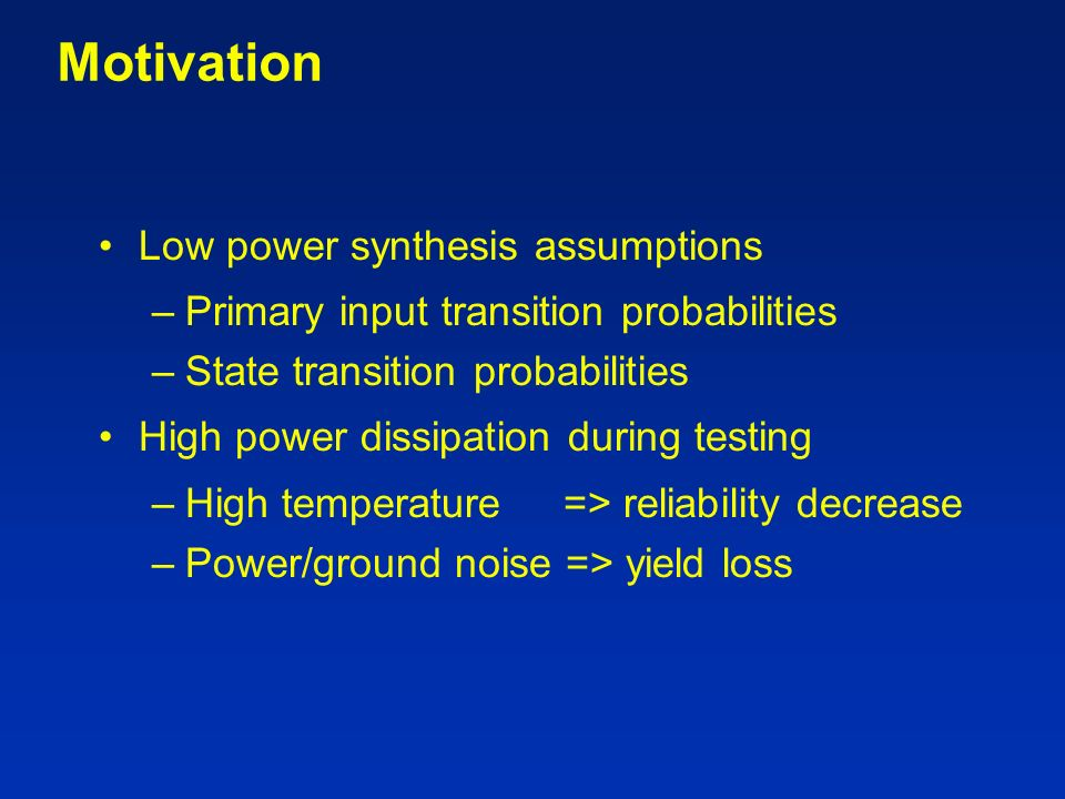 Motivation Low power synthesis assumptions –Primary input transition probabilities –State transition probabilities High power dissipation during testing –High temperature => reliability decrease –Power/ground noise => yield loss