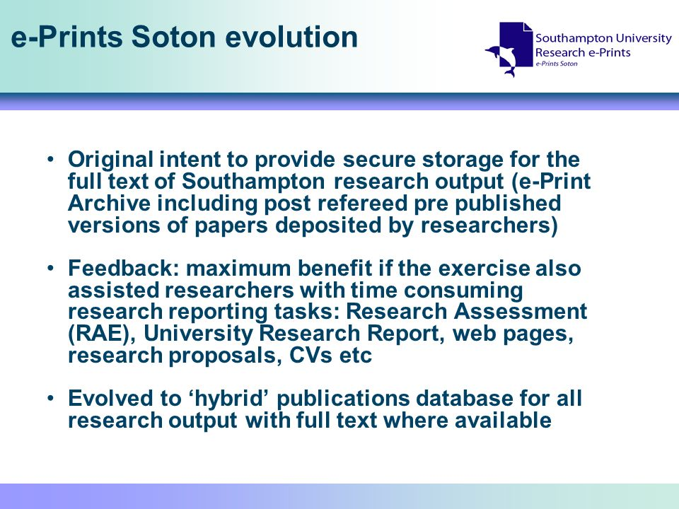 e-Prints Soton evolution Original intent to provide secure storage for the full text of Southampton research output (e-Print Archive including post refereed pre published versions of papers deposited by researchers) Feedback: maximum benefit if the exercise also assisted researchers with time consuming research reporting tasks: Research Assessment (RAE), University Research Report, web pages, research proposals, CVs etc Evolved to hybrid publications database for all research output with full text where available