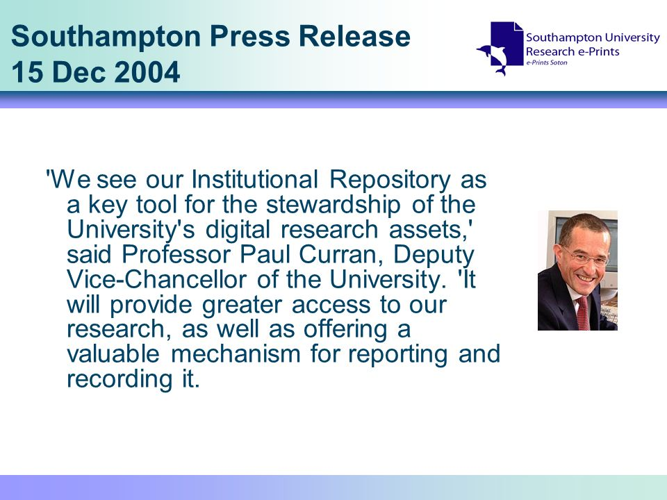 Southampton Press Release 15 Dec 2004 We see our Institutional Repository as a key tool for the stewardship of the University s digital research assets, said Professor Paul Curran, Deputy Vice-Chancellor of the University.
