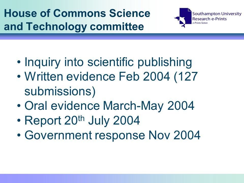 House of Commons Science and Technology committee Inquiry into scientific publishing Written evidence Feb 2004 (127 submissions) Oral evidence March-May 2004 Report 20 th July 2004 Government response Nov 2004