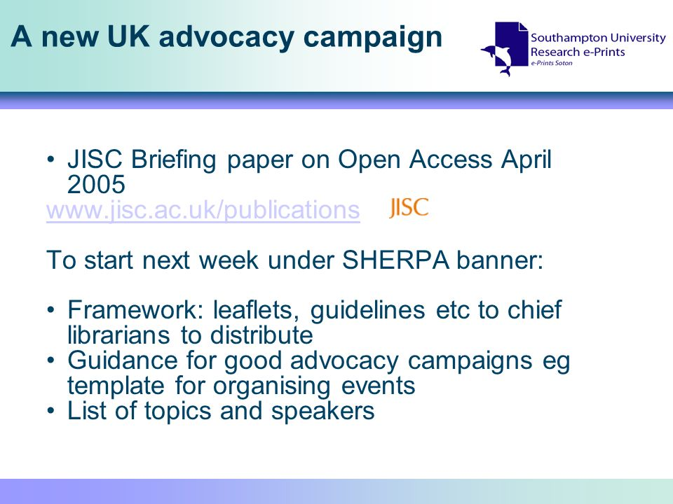 A new UK advocacy campaign JISC Briefing paper on Open Access April 2005 www.jisc.ac.uk/publications To start next week under SHERPA banner: Framework: leaflets, guidelines etc to chief librarians to distribute Guidance for good advocacy campaigns eg template for organising events List of topics and speakers