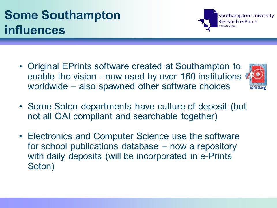Some Southampton influences Original EPrints software created at Southampton to enable the vision - now used by over 160 institutions worldwide – also spawned other software choices Some Soton departments have culture of deposit (but not all OAI compliant and searchable together) Electronics and Computer Science use the software for school publications database – now a repository with daily deposits (will be incorporated in e-Prints Soton)