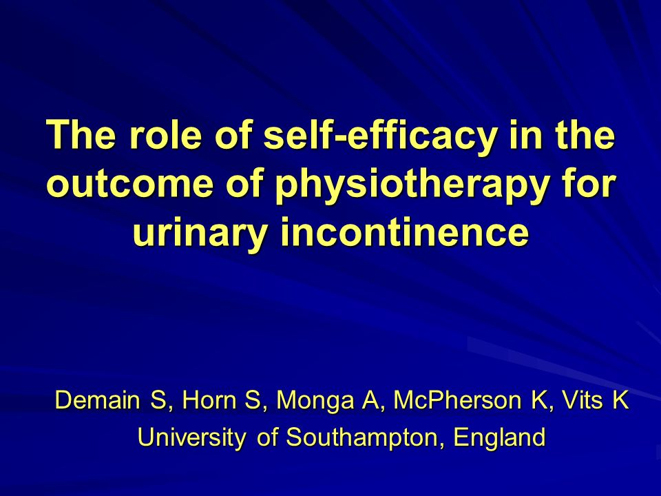 The role of self-efficacy in the outcome of physiotherapy for urinary incontinence Demain S, Horn S, Monga A, McPherson K, Vits K University of Southampton, England