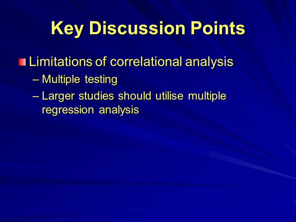 Key Discussion Points Limitations of correlational analysis –Multiple testing –Larger studies should utilise multiple regression analysis