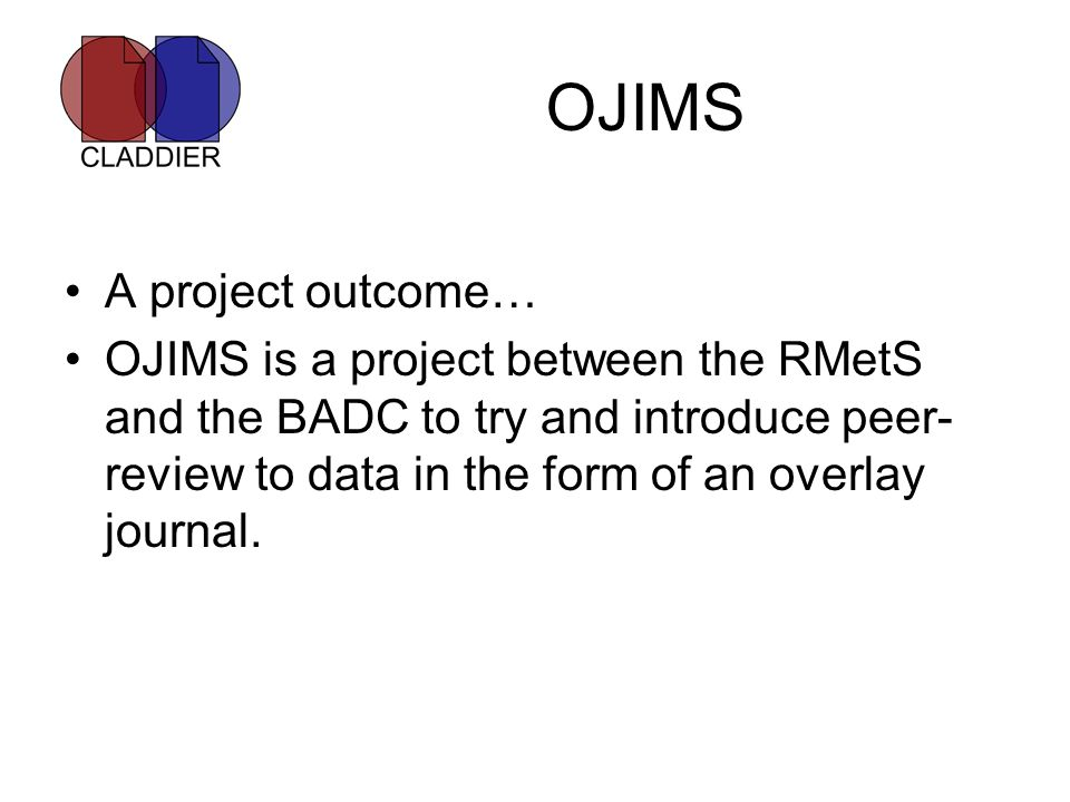 OJIMS A project outcome… OJIMS is a project between the RMetS and the BADC to try and introduce peer- review to data in the form of an overlay journal