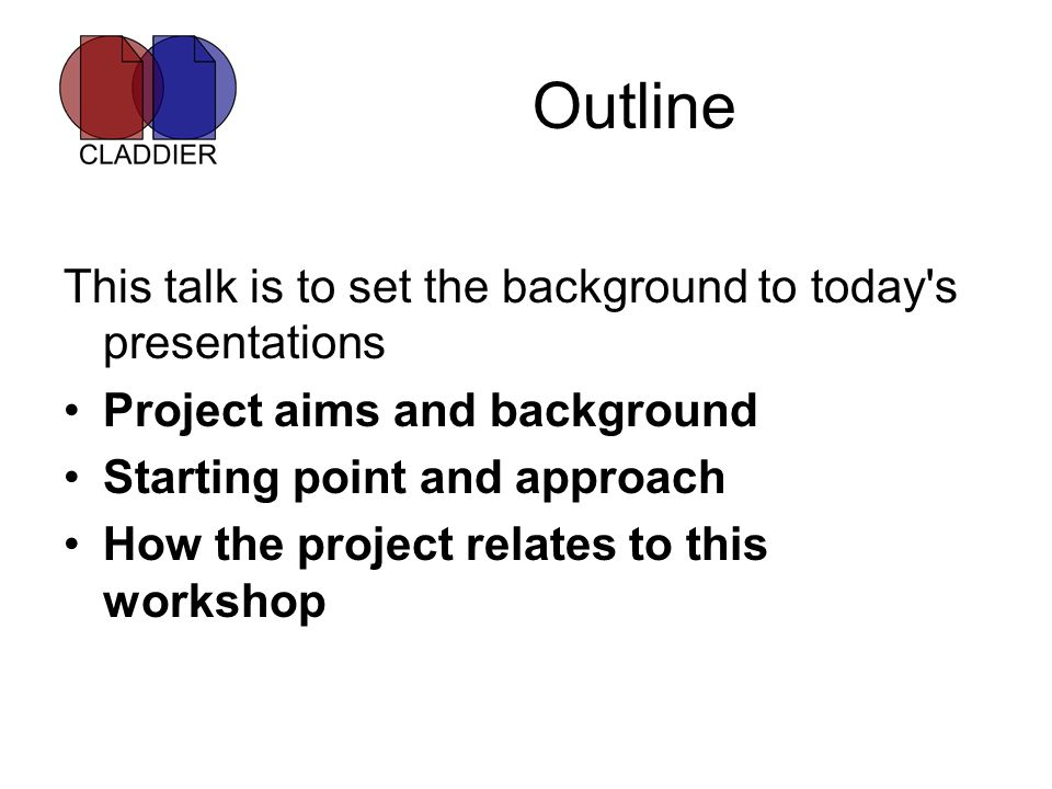 Outline This talk is to set the background to today's presentations Project aims and background Starting point and approach How the project relates to
