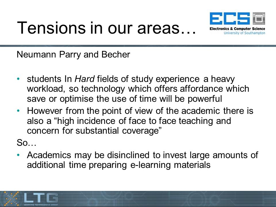 Tensions in our areas… Neumann Parry and Becher students In Hard fields of study experience a heavy workload, so technology which offers affordance which save or optimise the use of time will be powerful However from the point of view of the academic there is also a high incidence of face to face teaching and concern for substantial coverage So… Academics may be disinclined to invest large amounts of additional time preparing e-learning materials