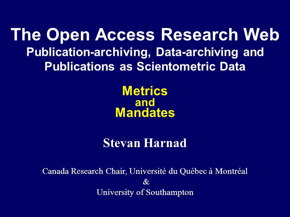 The Open Access Research Web Publication-archiving, Data-archiving and Publications as Scientometric Data Metrics and Mandates Stevan Harnad Canada Research Chair, Université du Québec à Montréal & University of Southampton