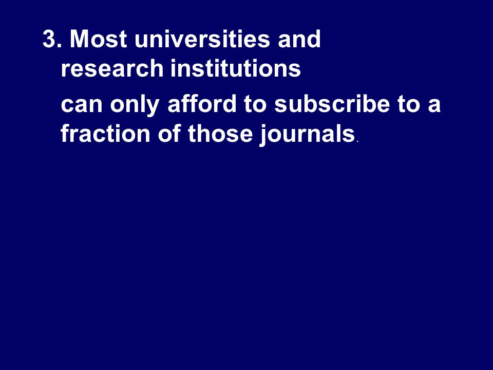 3. Most universities and research institutions can only afford to subscribe to a fraction of those journals.
