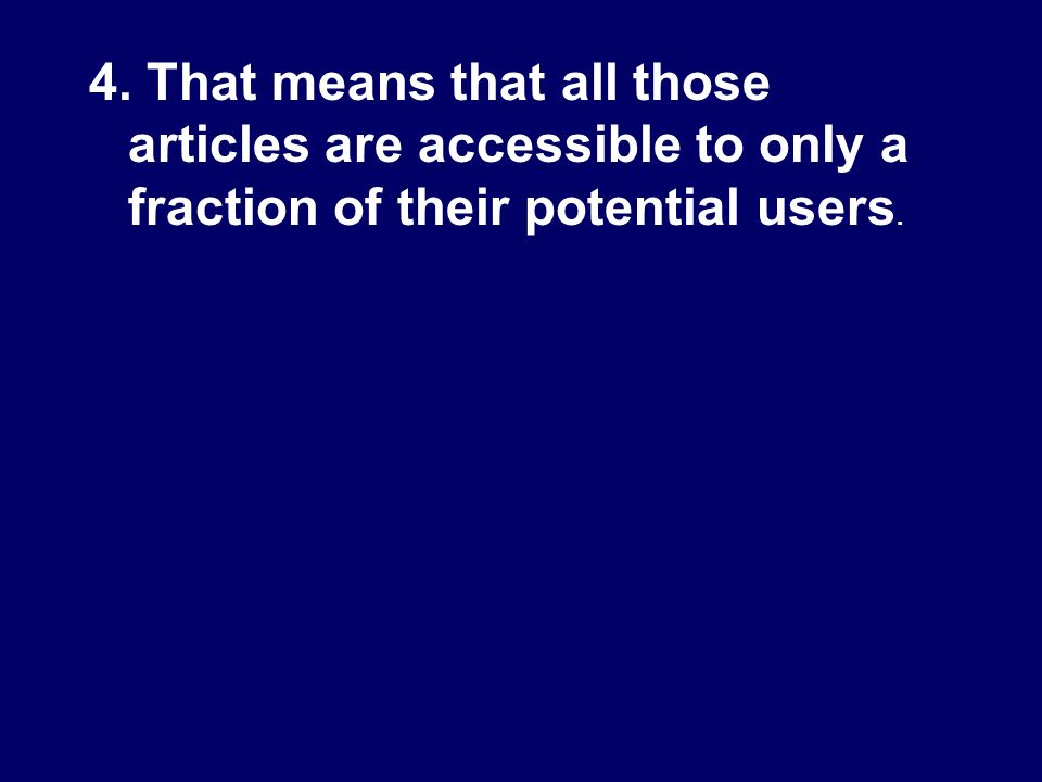 4. That means that all those articles are accessible to only a fraction of their potential users.