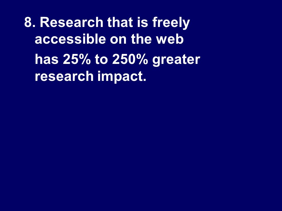 8. Research that is freely accessible on the web has 25% to 250% greater research impact.