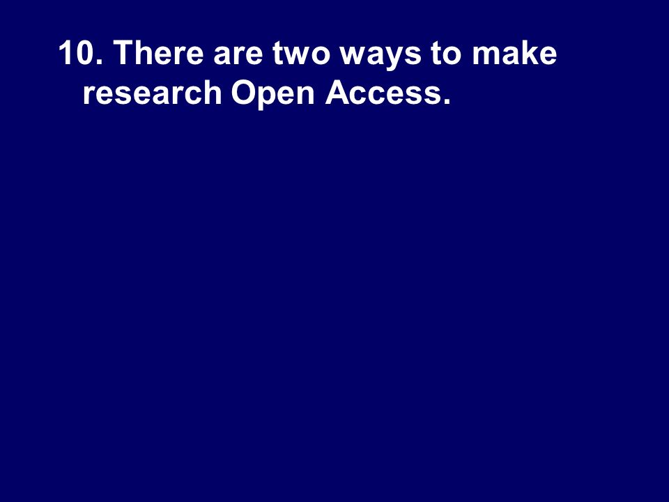 10. There are two ways to make research Open Access.