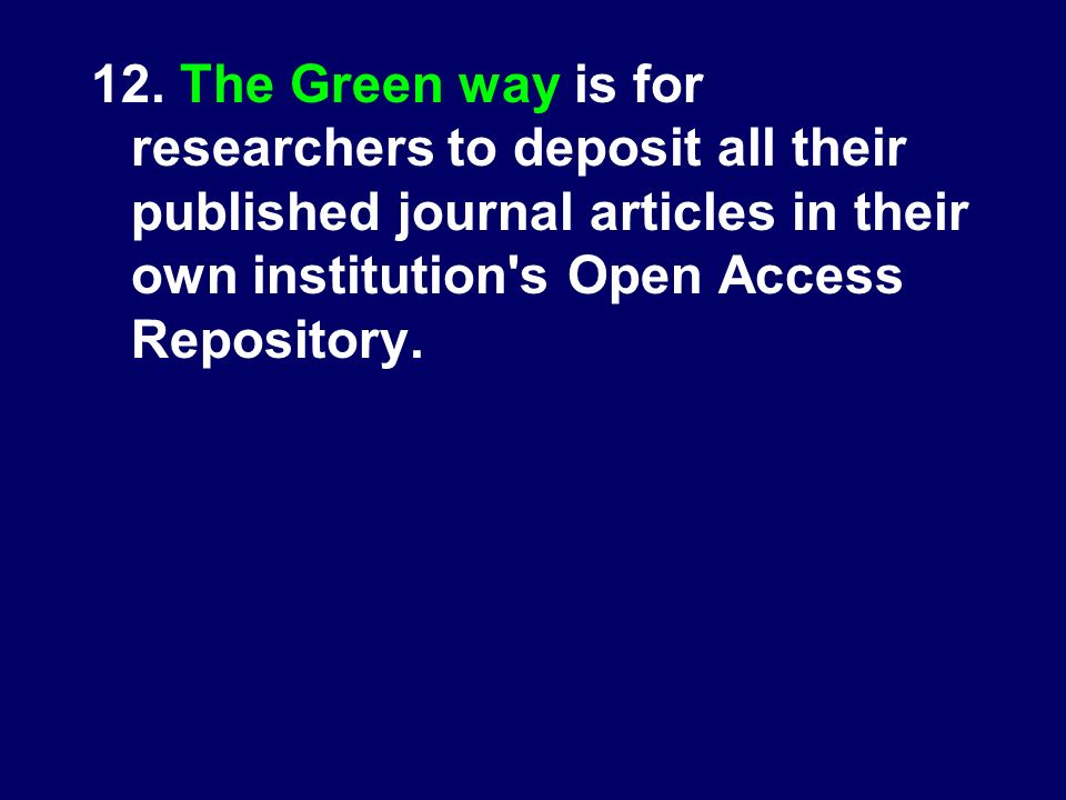 12. The Green way is for researchers to deposit all their published journal articles in their own institution's Open Access Repository.