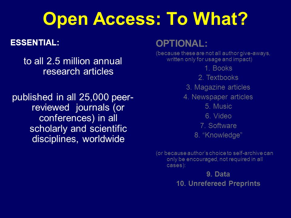 Open Access: To What? ESSENTIAL: to all 2.5 million annual research articles published in all 25,000 peer- reviewed journals (or conferences) in all s