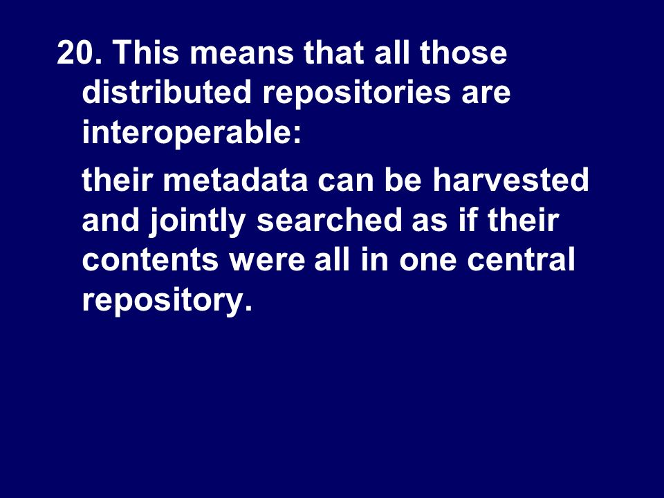 20. This means that all those distributed repositories are interoperable: their metadata can be harvested and jointly searched as if their contents we