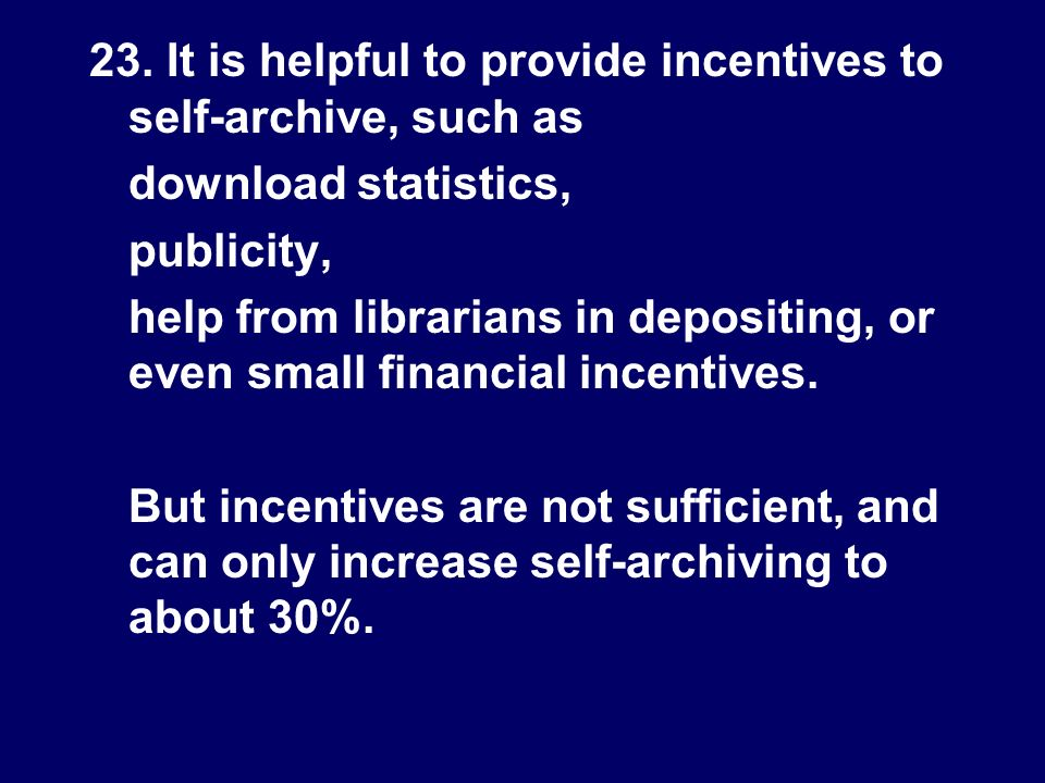 23. It is helpful to provide incentives to self-archive, such as download statistics, publicity, help from librarians in depositing, or even small fin