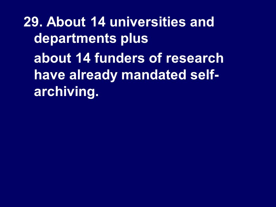 29. About 14 universities and departments plus about 14 funders of research have already mandated self- archiving.