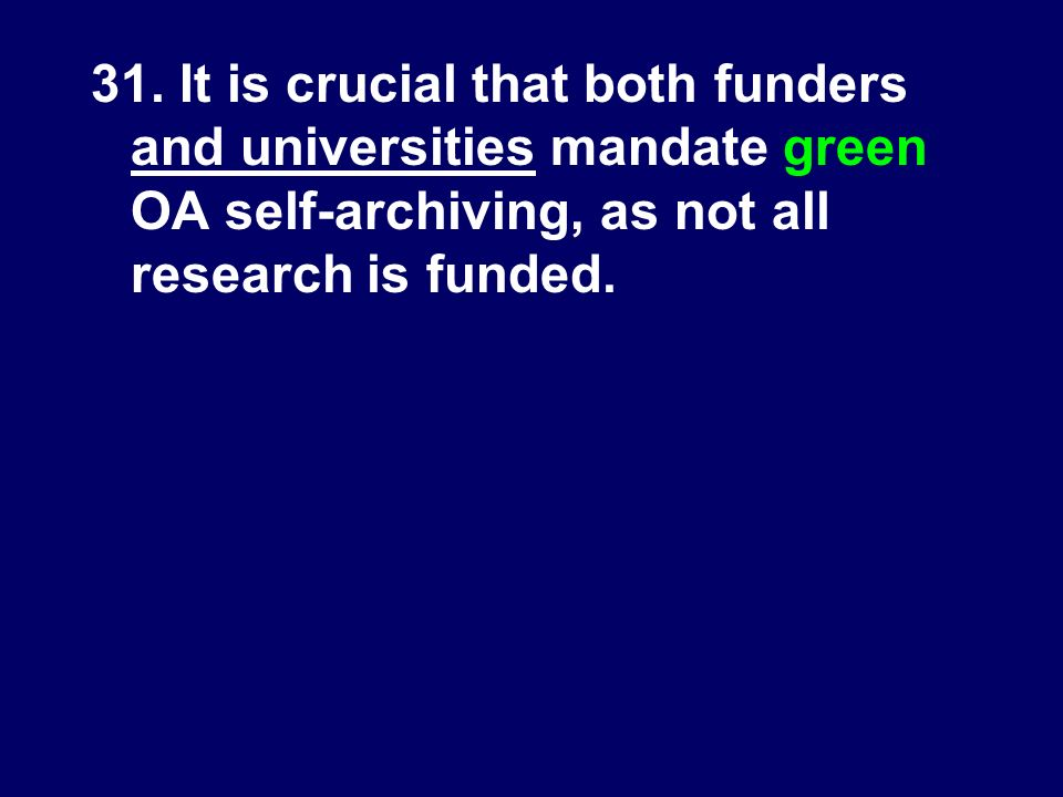 31. It is crucial that both funders and universities mandate green OA self-archiving, as not all research is funded.