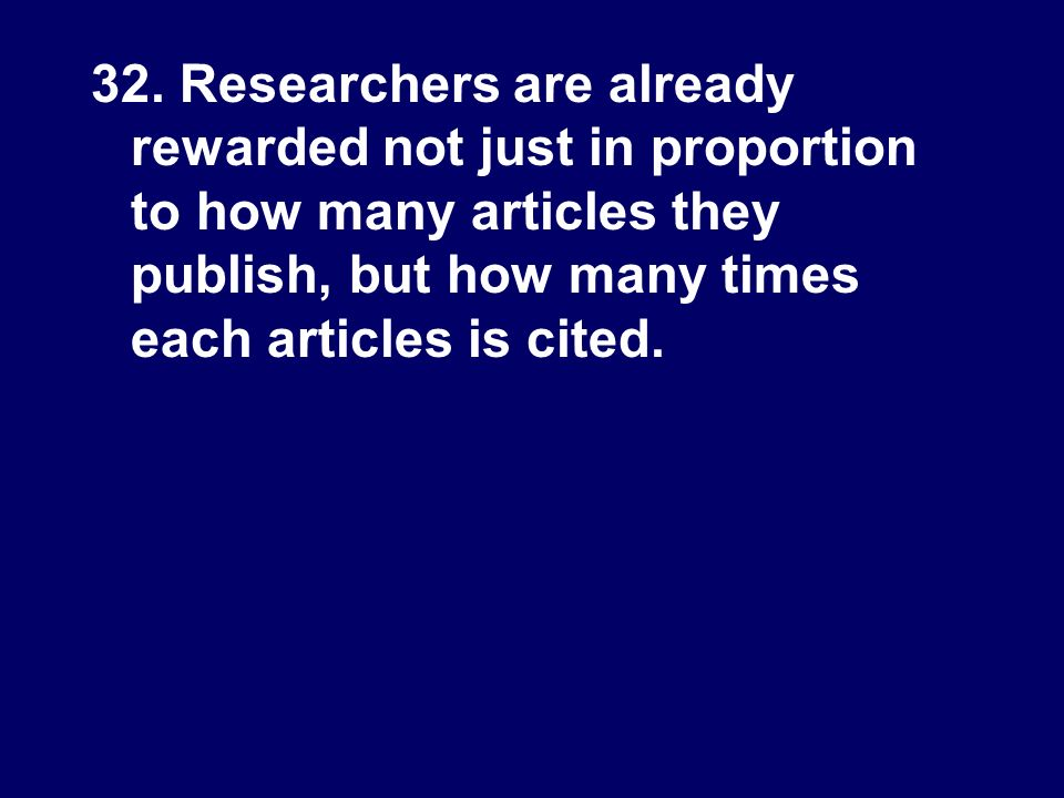 32. Researchers are already rewarded not just in proportion to how many articles they publish, but how many times each articles is cited.