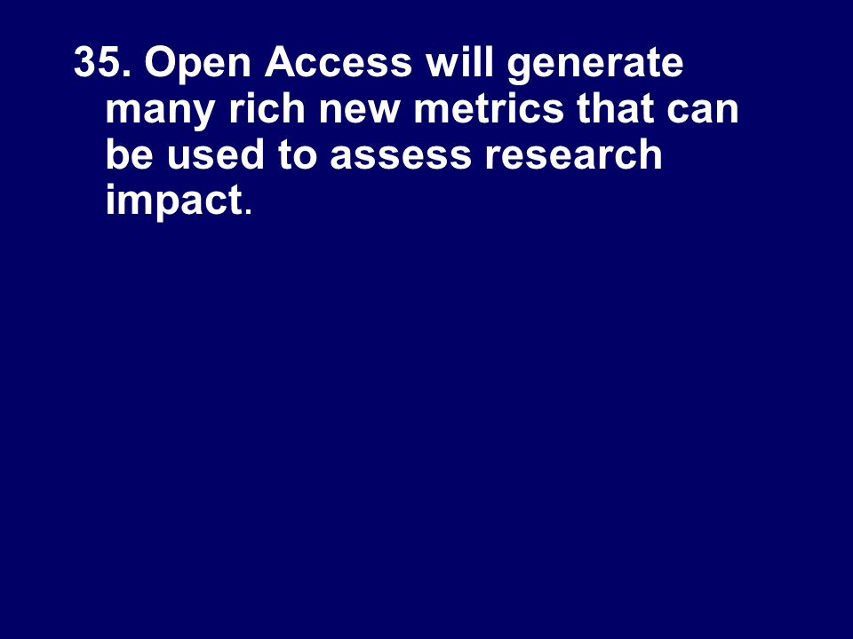 35. Open Access will generate many rich new metrics that can be used to assess research impact.