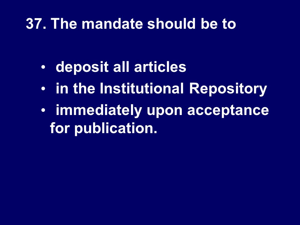 37. The mandate should be to deposit all articles in the Institutional Repository immediately upon acceptance for publication.