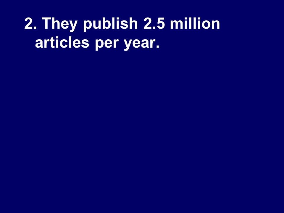 2. They publish 2.5 million articles per year.